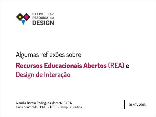 Algumas reflexões sobre Recursos Educacionais Abertos (REA) e Design de Interação Claudia Bordin Rodrigues, docente DADIN a...