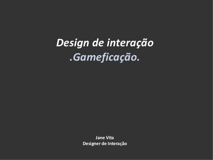 Design de interação .Gameficação. Jane Vita Designer de Interação