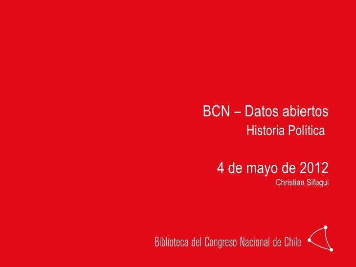 BCN – Datos abiertos      Historia Política  4 de mayo de 2012            Christian Sifaqui