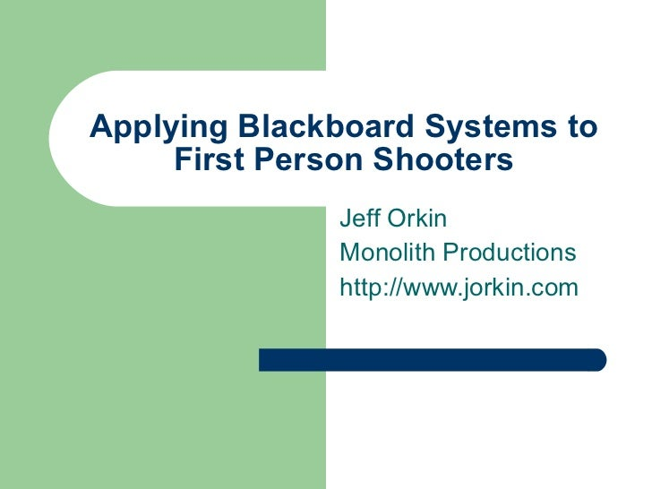 Applying Blackboard Systems to First Person Shooters Jeff Orkin Monolith Productions http://www.jorkin.com