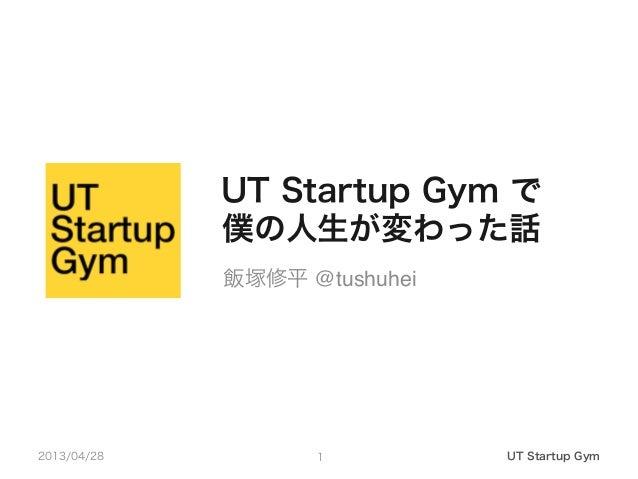 UT Startup Gym で僕の人生が変わった話2013/04/28 UT Startup Gym1飯塚修平 @tushuhei