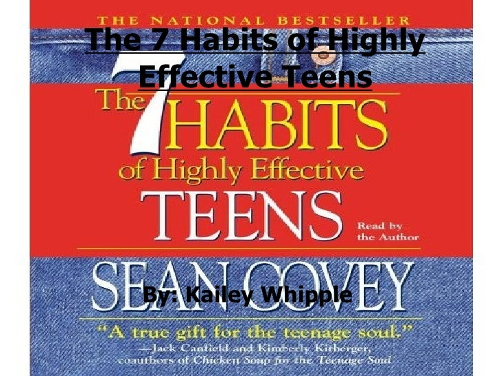 The 7 Habits of Highly Effective Teens By: Kailey Whipple