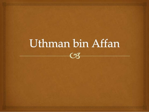 uthman ibn affan Umar ibn al-khattab chosing uthman ibn affan umar is most recognized for originating most of the major political institutions of the muslim state and stabilizing.