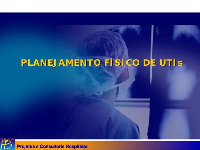 Projetos e Consultoria HospitalarProjetos e Consultoria Hospitalar PLANEJAMENTO FPLANEJAMENTO FÍÍSICO DESICO DE UTIsUTIs