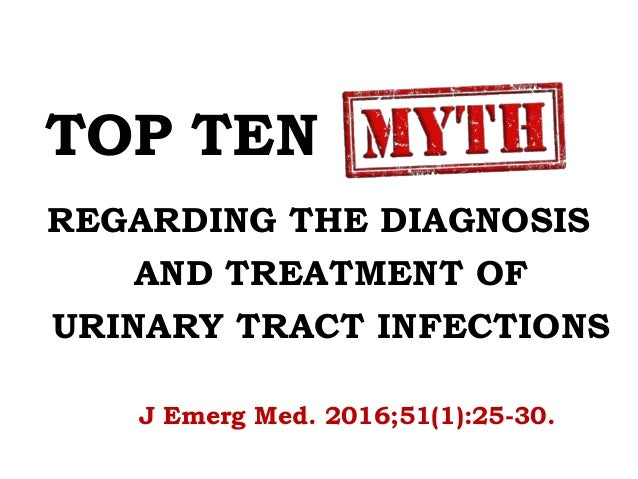 TOP TEN MYTHS REGARDING THE DIAGNOSIS AND TREATMENT OF URINARY TRACT INFECTIONS J Emerg Med. 2016;51(1):25-30.