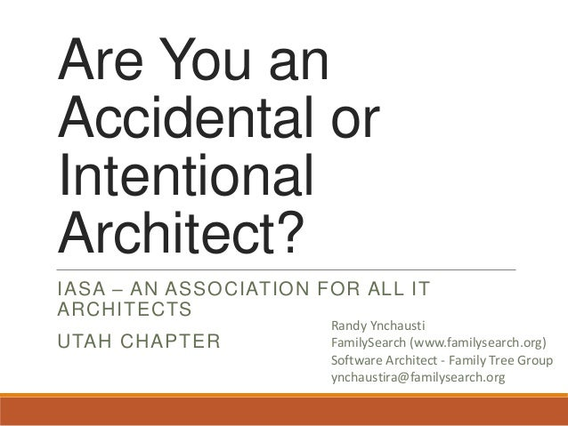 Are You an Accidental or Intentional Architect? IASA – AN ASSOCIATION FOR ALL IT ARCHITECTS UTAH CHAPTER  Randy Ynchausti ...