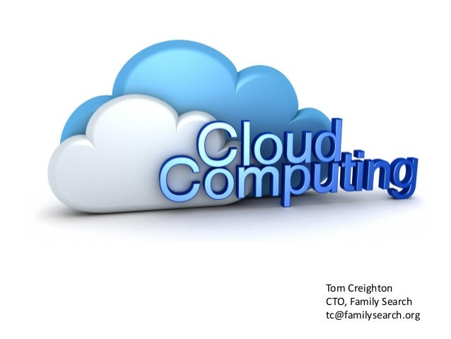 Cloud Computing  An Introduction and Overview  Tom Creighton  CTO, Family Search  tc@familysearch.org