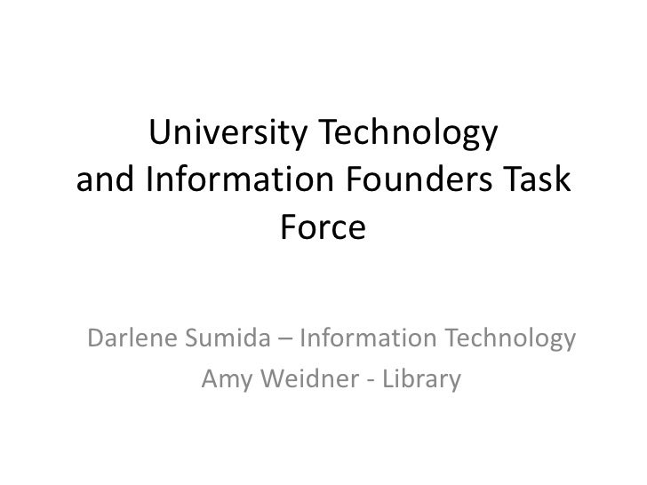 University Technology and Information Founders Task Force<br />Darlene Sumida – Information Technology<br />Amy Weidner - ...