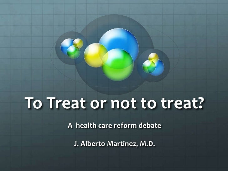 To Treat or not to treat?<br />A  health care reform debate<br />J. Alberto Martinez, M.D.<br />