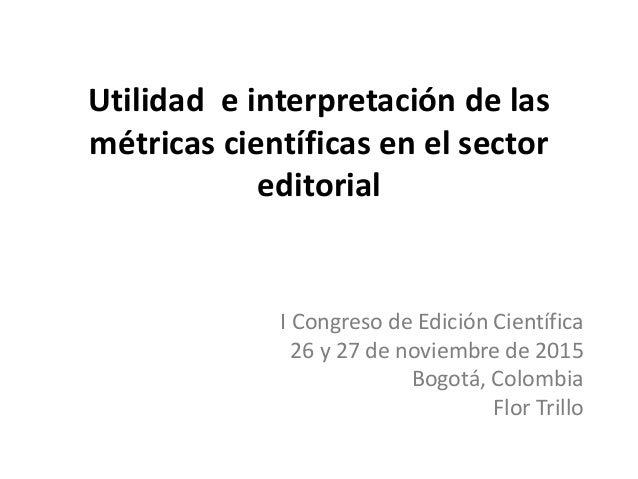 Utilidad e interpretación de las métricas científicas en el sector editorial I Congreso de Edición Científica 26 y 27 de n...