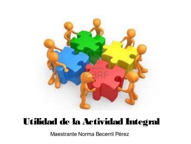 Utilidad de la Actividad Integral      Maestrante Norma Becerril Pérez