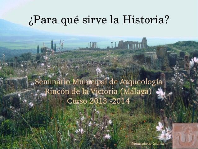 ¿ParaquésirvelaHistoria? SeminarioMunicipaldeArqueología RincóndelaVictoria(Málaga) Curso20132014 Inmaculada...