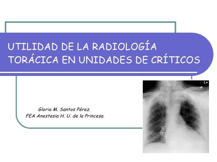 UTILIDAD DE LA RADIOLOGÍA TORÁCICA EN UNIDADES DE CRÍTICOS Gloria M. Santos Pérez.  FEA Anestesia H. U. de la Princesa.