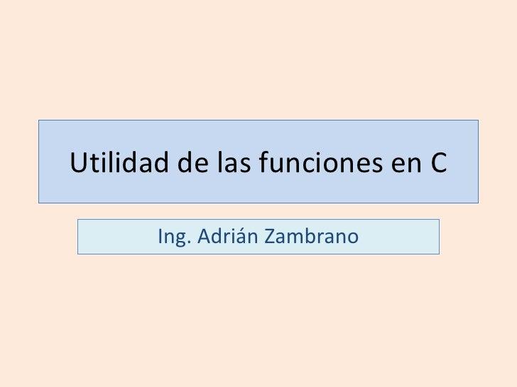 Utilidad de las funciones en C<br />Ing. Adrián Zambrano<br />