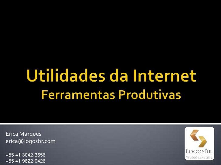 Utilidades da InternetFerramentas Produtivas<br />Erica Marques<br />erica@logosbr.com<br />+55 41 3042-3656<br />+55 41 9...