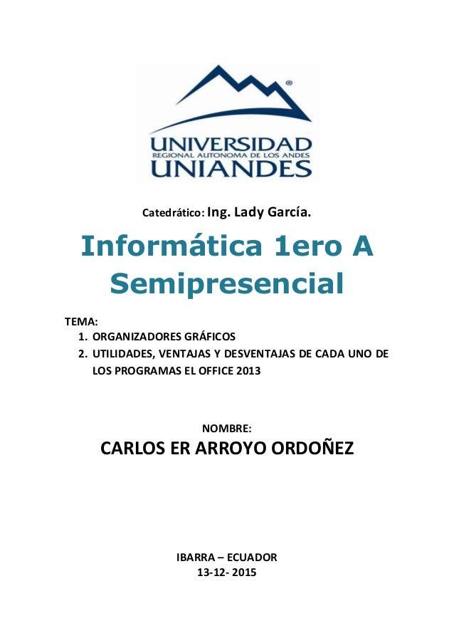 Catedrático: Ing. Lady García. Informática 1ero A Semipresencial TEMA: 1. ORGANIZADORES GRÁFICOS 2. UTILIDADES, VENTAJAS Y...