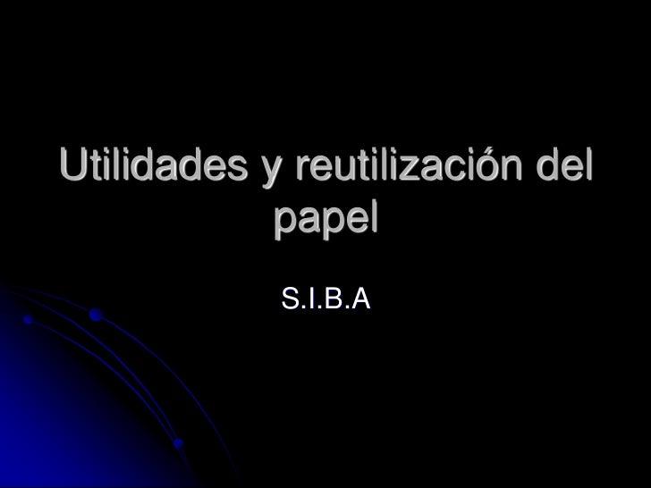 Utilidades y reutilización del papel<br />S.I.B.A<br />