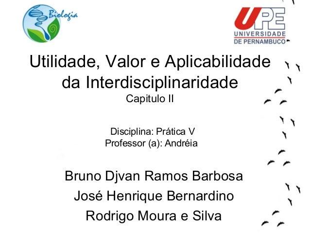 Utilidade, Valor e Aplicabilidade  da Interdisciplinaridade  Capitulo II  Disciplina: Prática V  Professor (a): Andréia  B...