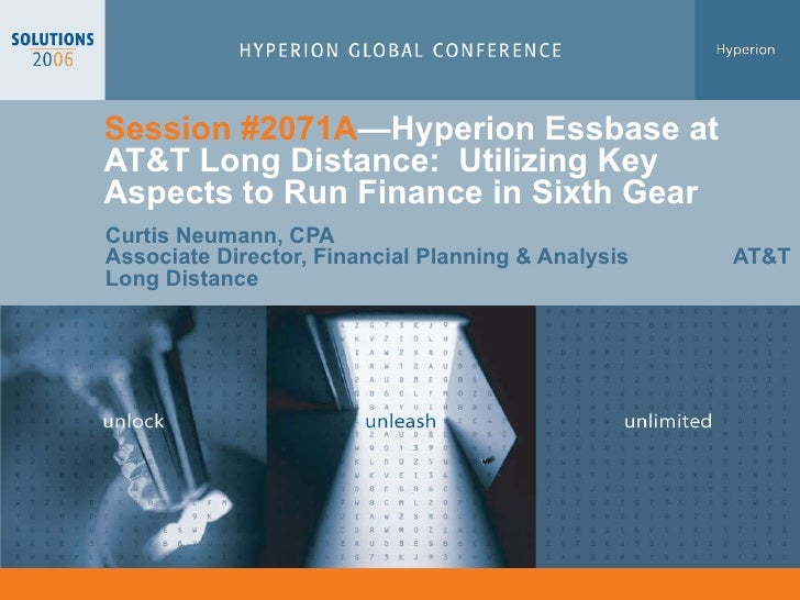 Session #2071A —Hyperion  Essbase at AT&T Long Distance:  Utilizing Key Aspects to Run Finance in Sixth Gear  Curtis Neuma...