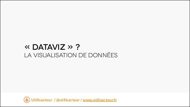 « DataviZ » ? LA visualisation de données  t Utilisacteur / @utilisacteur / www.utilisacteur.fr