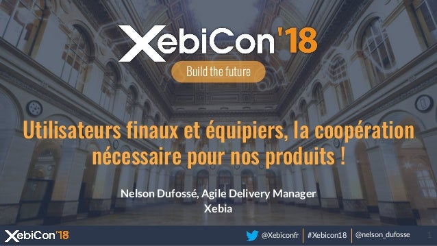 @Xebiconfr #Xebicon18 @nelson_dufosse 1 Build the future Utilisateurs finaux et équipiers, la coopération nécessaire pour ...