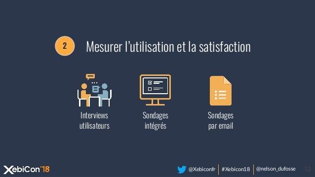 @Xebiconfr #Xebicon18 @nelson_dufosse 12 Interviews utilisateurs Sondages intégrés Sondages par email 2 Mesurer l'utilisat...