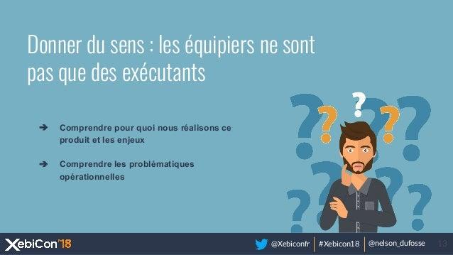 @Xebiconfr #Xebicon18 @nelson_dufosse 13 Donner du sens : les équipiers ne sont pas que des exécutants ➔ Comprendre pour q...