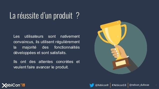 @Xebiconfr #Xebicon18 @nelson_dufosse 4 La réussite d'un produit ? Les utilisateurs sont nativement convaincus, ils utilis...