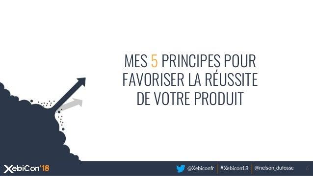 @Xebiconfr #Xebicon18 @nelson_dufosse 6 MES 5 PRINCIPES POUR FAVORISER LA RÉUSSITE DE VOTRE PRODUIT
