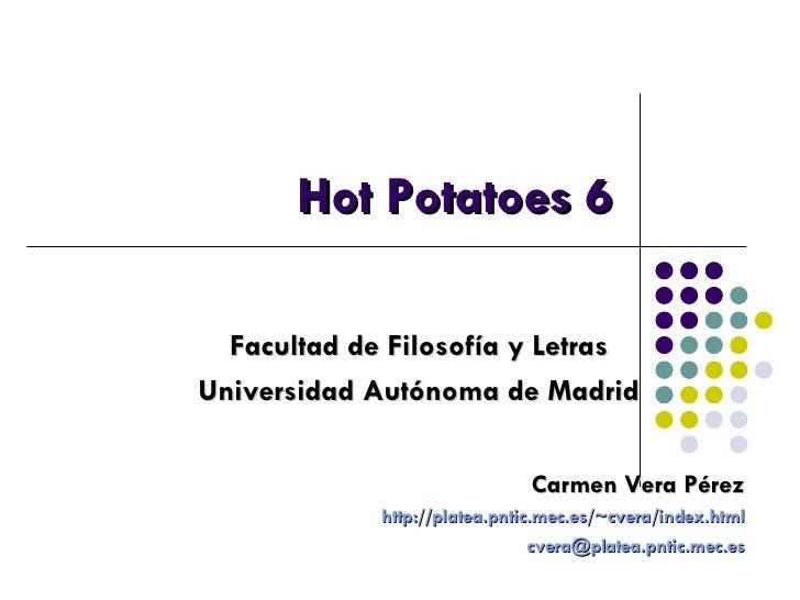 Hot Potatoes 6 Facultad de Filosofía y Letras Universidad Autónoma de Madrid Carmen Vera Pérez http://platea.pntic.mec.es/...