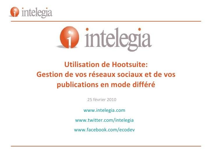 Utilisation de Hootsuite  Gestion de vos réseaux sociaux et de vos publications en mode différé 25 février 2010 www.intele...