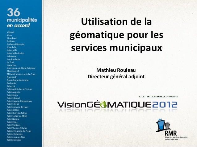 Utilisation de lagéomatique pour lesservices municipaux       Mathieu Rouleau   Directeur général adjoint