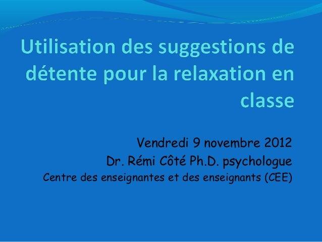 Vendredi 9 novembre 2012 Dr. Rémi Côté Ph.D. psychologue Centre des enseignantes et des enseignants (CEE)