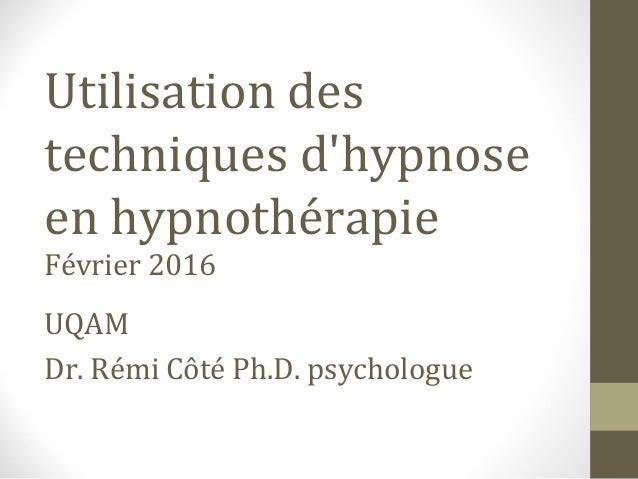Utilisation des techniques d'hypnose en hypnothérapie Février 2016 UQAM Dr. Rémi Côté Ph.D. psychologue