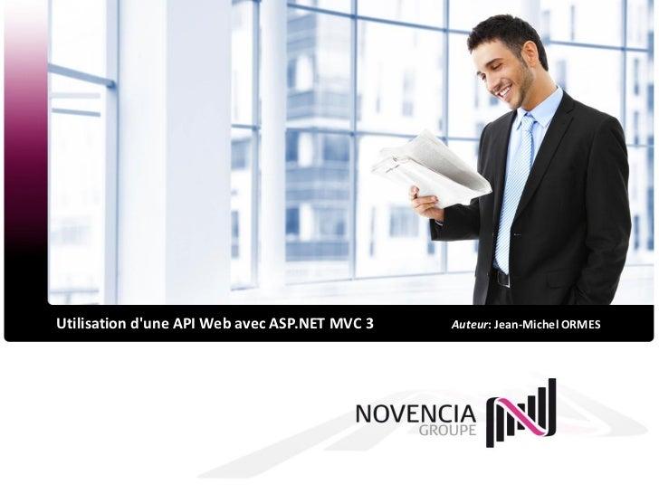 Utilisation dune API Web avec ASP.NET MVC 3   Auteur: Jean-Michel ORMES
