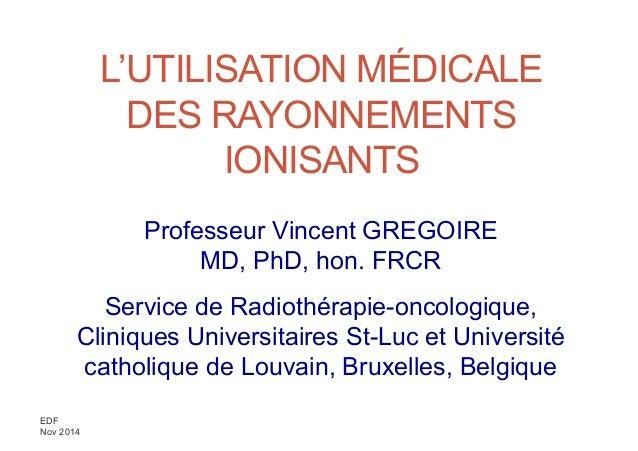 EDF Nov 2014 L'UTILISATION MÉDICALE DES RAYONNEMENTS IONISANTS Professeur Vincent GREGOIRE MD, PhD, hon. FRCR Service de R...