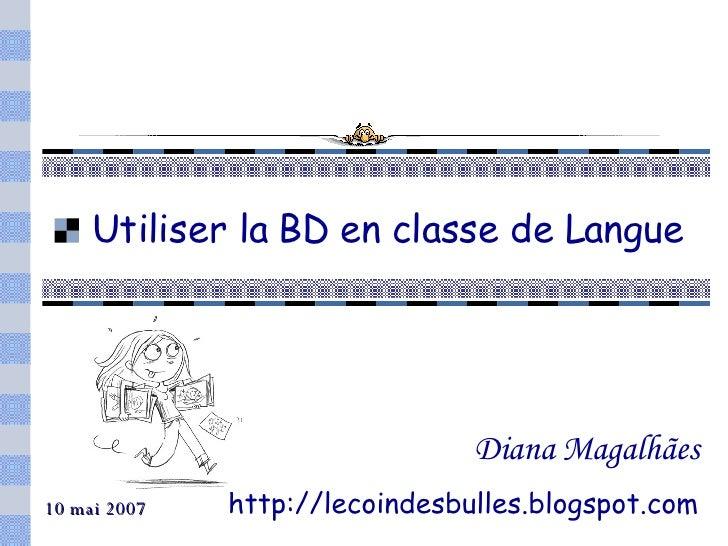 Utiliser la BD en classe de Langue Diana Magalhães http://lecoindesbulles.blogspot.com 10 mai 2007