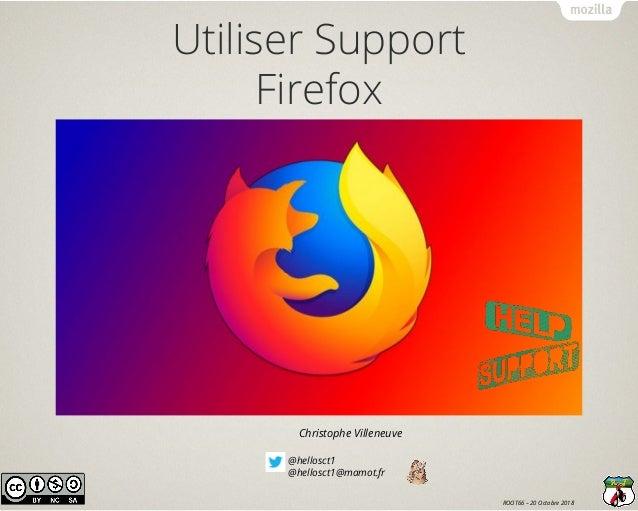 @hellosct1 @hellosct1@mamot.fr Christophe Villeneuve ROOT66 – 20 Octobre 2018 Utiliser Support Firefox