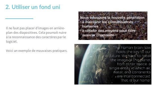2. U1liser un fond uni Il ne faut pas placer d'images en arrière- plan des diapositives. Cela pourrait nuire à la reco...