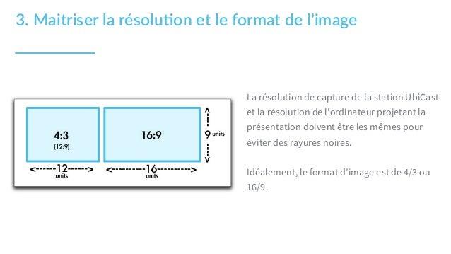3. Maitriser la résolu1on et le format de l'image La résolution de capture de la station UbiCast et la résolution ...