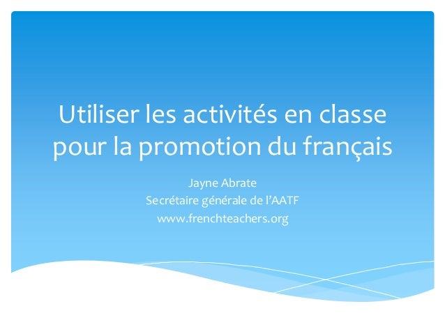 Utiliser les activités en classepour la promotion du françaisJayne AbrateSecrétaire générale de l'AATFwww.frenchteachers.org