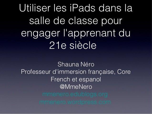 Utiliser les iPads dans la  salle de classe pourengager lapprenant du        21e siècle             Shauna NéroProfesseur ...