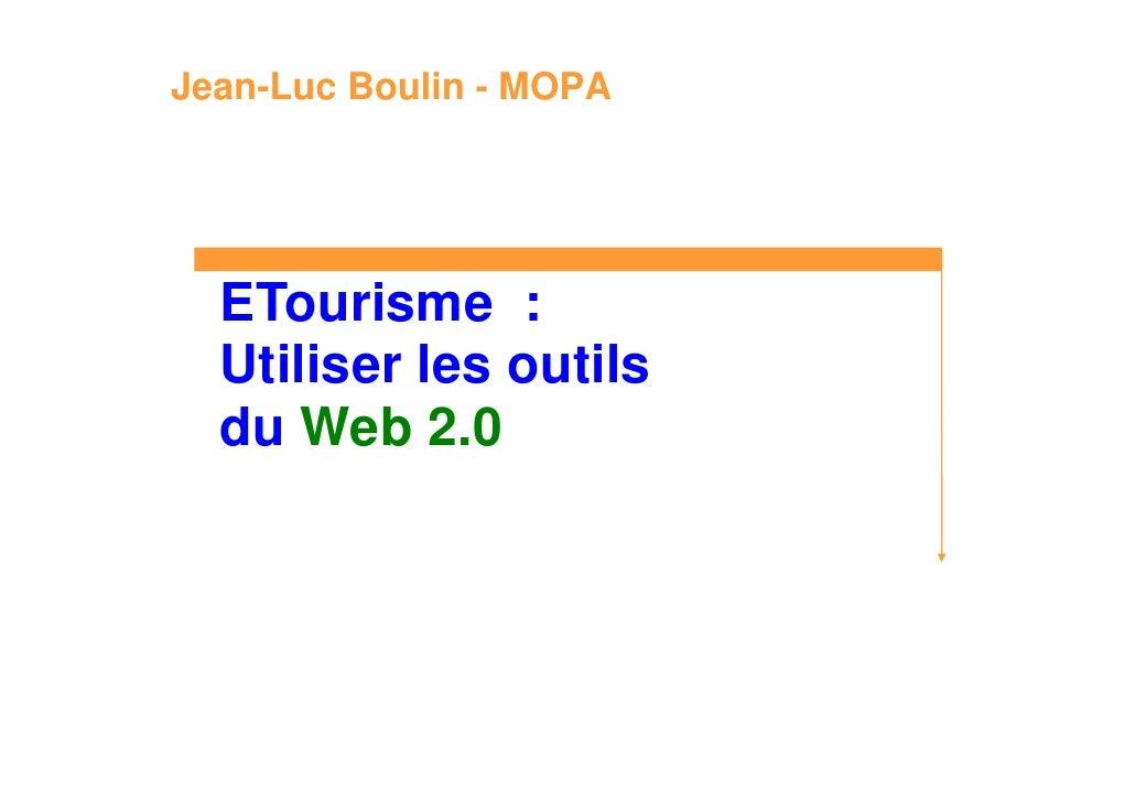 Jean-Luc Boulin - MOPA       ETourisme :   Utiliser les outils   du Web 2.0