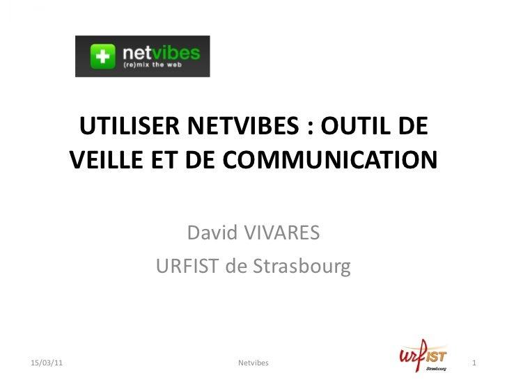 UTILISER NETVIBES : OUTIL DE VEILLE ET DE COMMUNICATION David VIVARES URFIST de Strasbourg 15/03/11 Netvibes