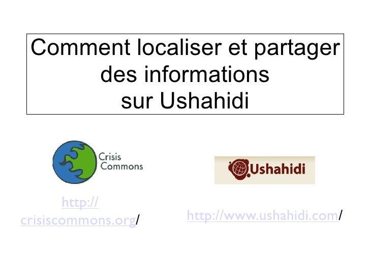 Comment localiser et partager      des informations        sur Ushahidi           http:// crisiscommons.org/   http://www....