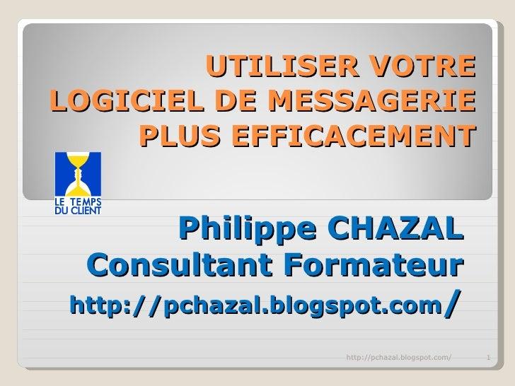 UTILISER VOTRE LOGICIEL DE MESSAGERIE PLUS EFFICACEMENT Philippe CHAZAL Consultant Formateur http://pchazal.blogspot.com /...