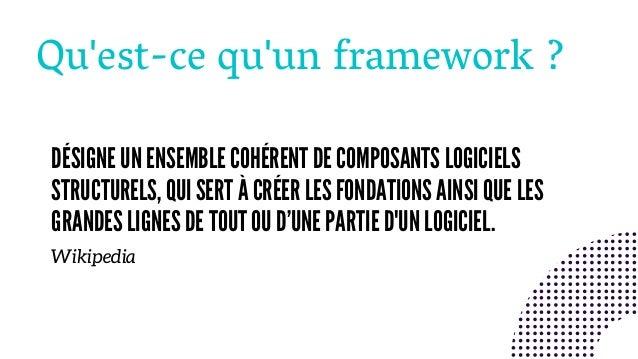 Qu'est-ce qu'un framework ? DÉSIGNE UN ENSEMBLE COHÉRENT DE COMPOSANTS LOGICIELS STRUCTURELS, QUI SERT À CRÉER LES FONDATI...