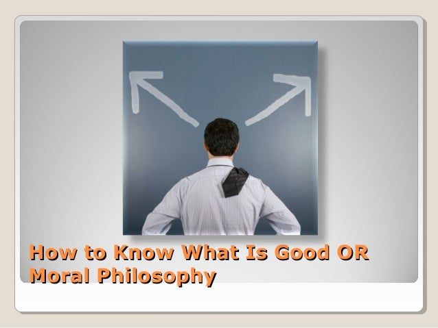 How to Know What Is Good ORHow to Know What Is Good OR Moral PhilosophyMoral Philosophy