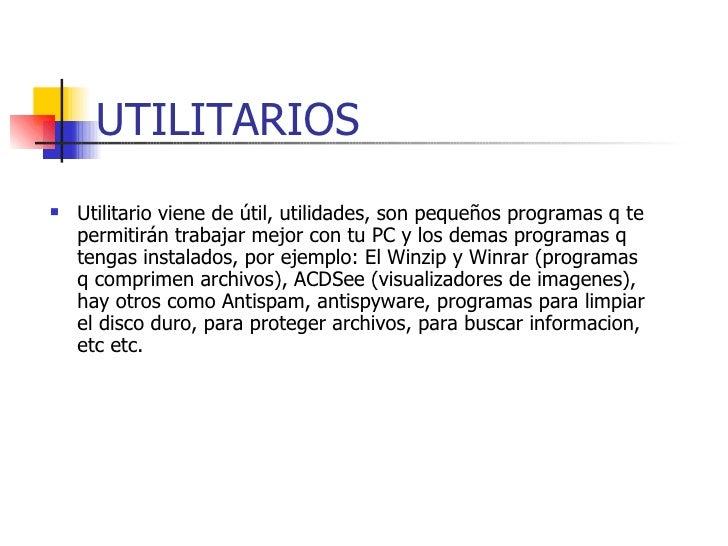 UTILITARIOS <ul><li>Utilitario viene de útil, utilidades, son pequeños programas q te permitirán trabajar mejor con tu PC ...