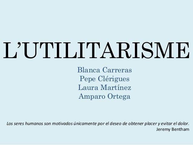 L'UTILITARISME Blanca Carreras Pepe Clérigues Laura Martínez Amparo Ortega Los seres humanos son motivados únicamente por ...